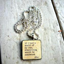 Alice in Wonderland quote. If I had a world of my own everything would be nonsense. 1 inch wood art tile or ephemera pendant & ball chain necklace. Your choice metal.